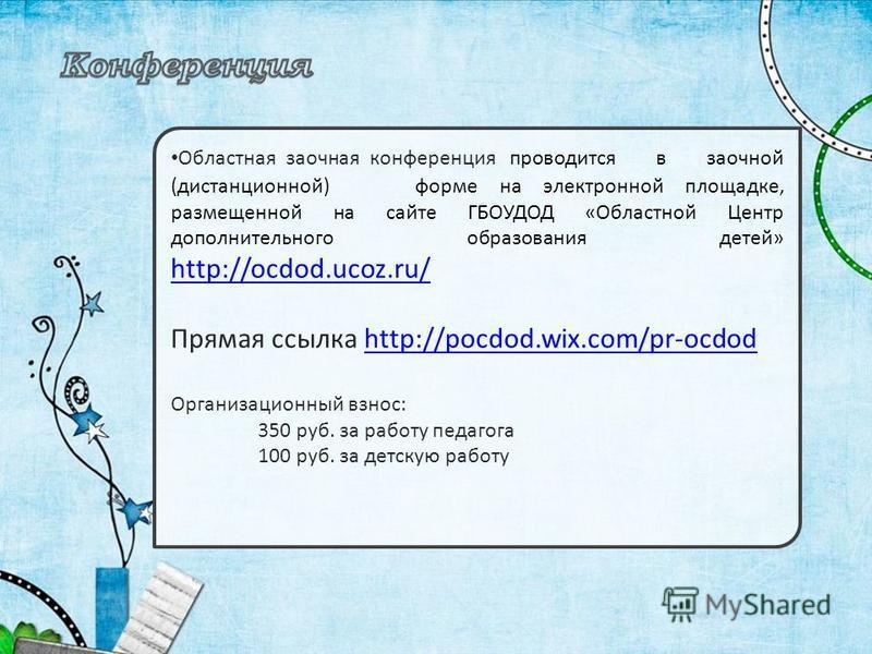 Областная заочная конференция проводится в заочной (дистанционной) форме на электронной площадке, размещенной на сайте ГБОУДОД «Областной Центр дополнительного образования детей» http://ocdod.ucoz.ru/ http://ocdod.ucoz.ru/ Прямая ссылка http://pocdod