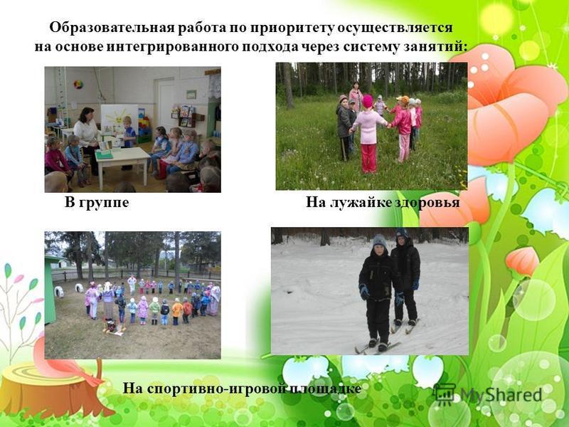 Образовательная работа по приоритету осуществляется на основе интегрированного подхода через систему занятий: В группе На лужайке здоровья На спортивно-игровой площадке