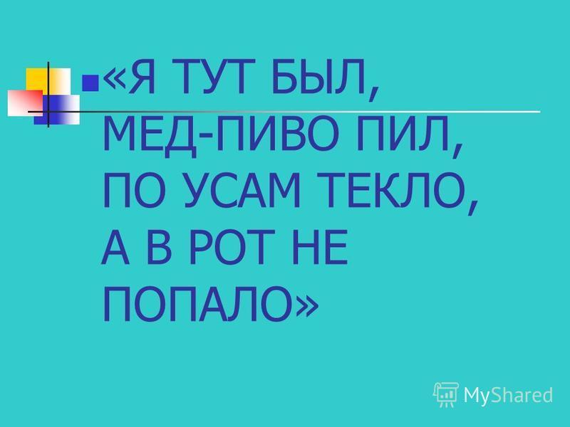 «Я ТУТ БЫЛ, МЕД-ПИВО ПИЛ, ПО УСАМ ТЕКЛО, А В РОТ НЕ ПОПАЛО»