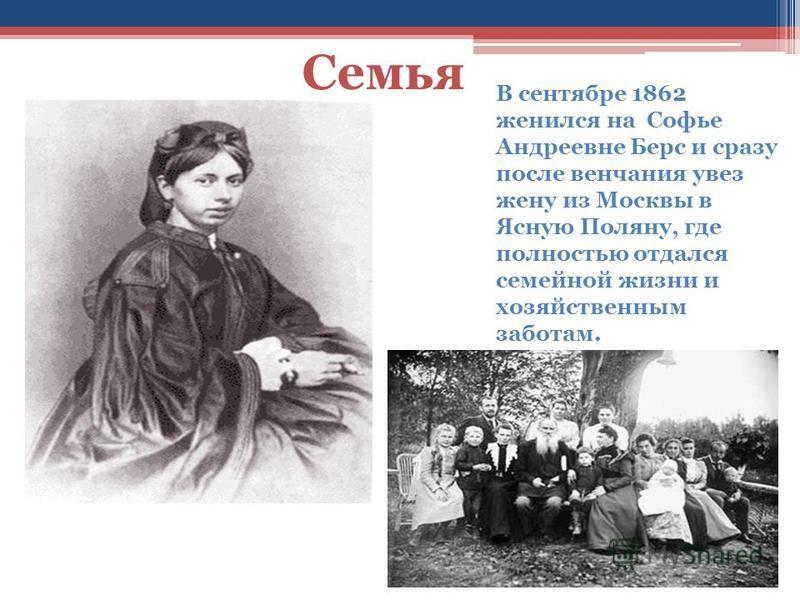 Семья и В сентябре 1862 женился на Софье Андреевне Берс и сразу после венчания увез жену из Москвы в Ясную Поляну, где полностью отдался семейной жизни и хозяйственным заботам.