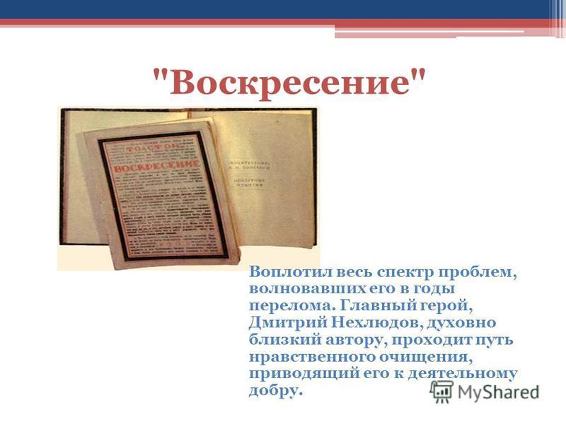 Воскресение Воплотил весь спектр проблем, волновавших его в годы перелома. Главный герой, Дмитрий Нехлюдов, духовно близкий автору, проходит путь нравственного очищения, приводящий его к деятельному добру.