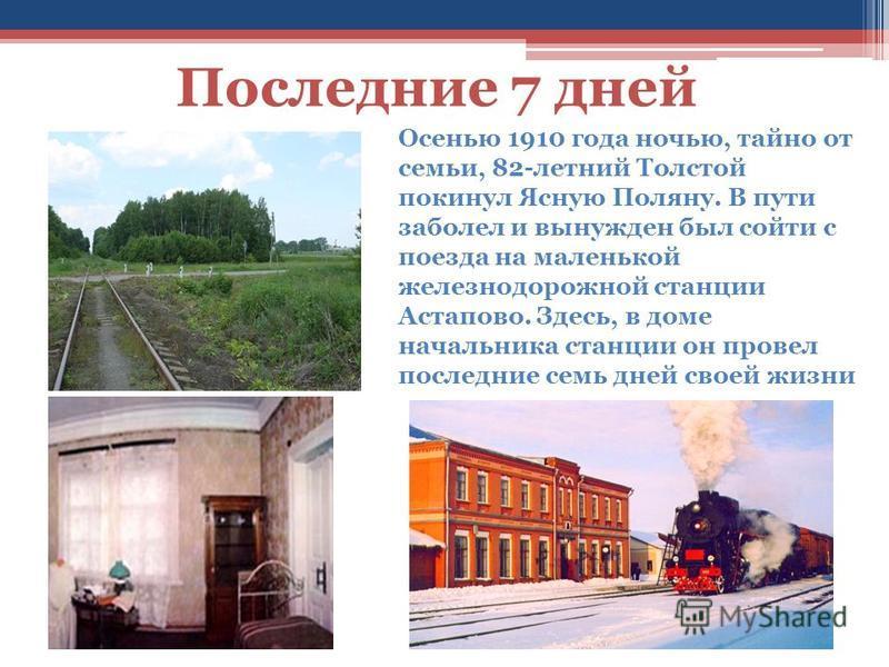Последние 7 дней Осенью 1910 года ночью, тайно от семьи, 82-летний Толстой покинул Ясную Поляну. В пути заболел и вынужден был сойти с поезда на маленькой железнодорожной станции Астапово. Здесь, в доме начальника станции он провел последние семь дне