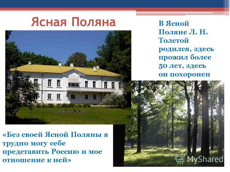 В Ясной Поляне Л. Н. Толстой родился, здесь прожил более 50 лет, здесь он похоронен Ясная Поляна «Без своей Ясной Поляны я трудно могу себе представить Россию и мое отношение к ней»