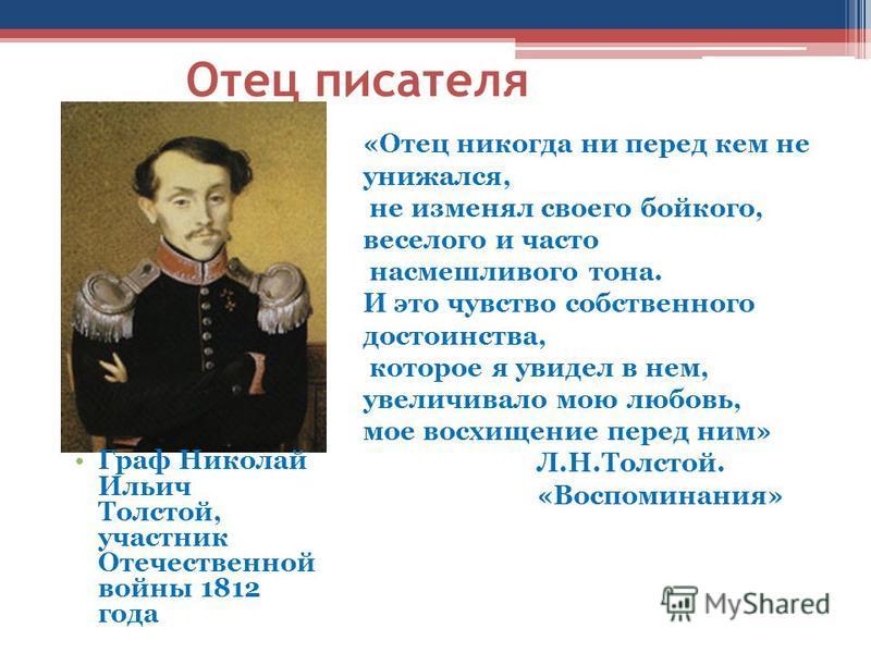 Отец писателя Граф Николай Ильич Толстой, участник Отечественной войны 1812 года «Отец никогда ни перед кем не унижался, не изменял своего бойкого, веселого и часто насмешливого тона. И это чувство собственного достоинства, которое я увидел в нем, ув