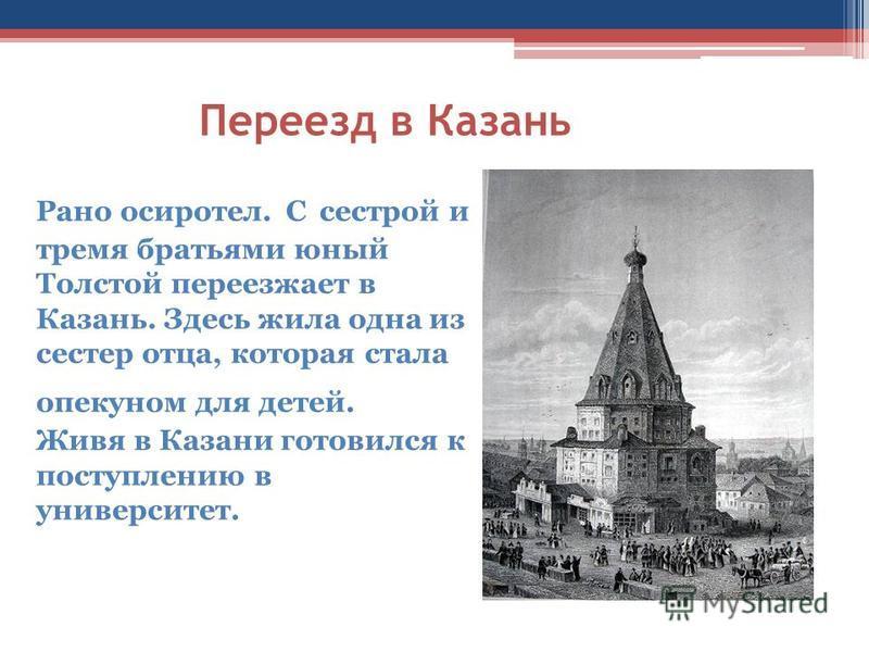 Рано осиротел. С сестрой и тремя братьями юный Толстой переезжает в Казань. Здесь жила одна из сестер отца, которая стала опекуном для детей. Живя в Казани готовился к поступлению в университет. Переезд в Казань