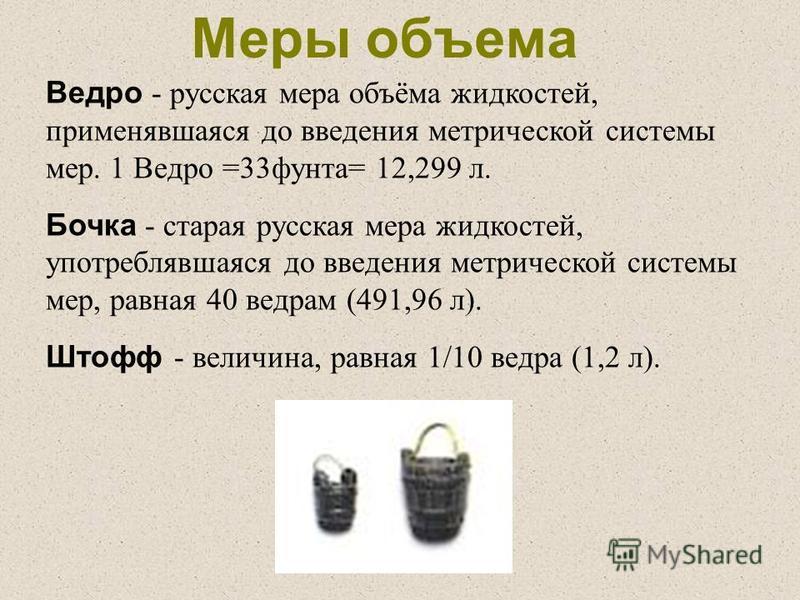 Ведро - русская мера объёма жидкостей, применявшаяся до введения метрической системы мер. 1 Ведро =33 фунта= 12,299 л. Бочка - старая русская мера жидкостей, употреблявшаяся до введения метрической системы мер, равная 40 ведрам (491,96 л). Штофф - ве