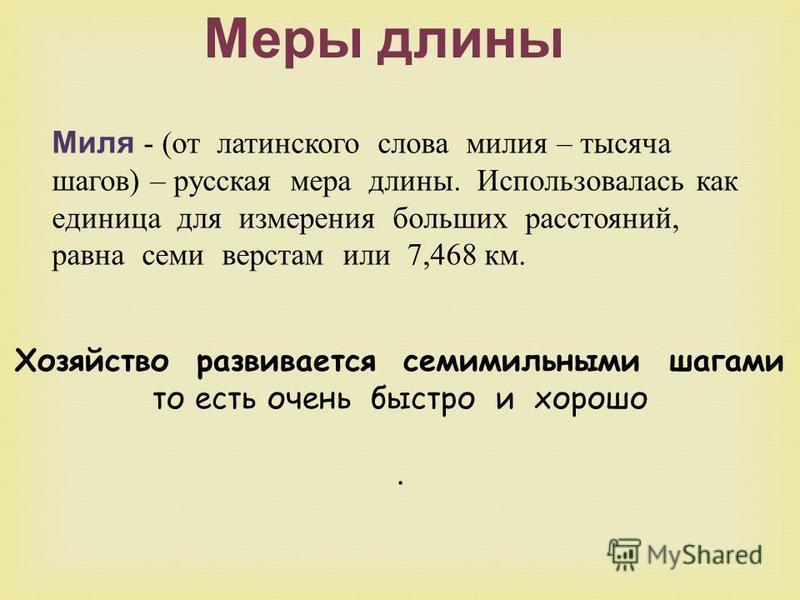 Миля - ( от латинского слова милия – тысяча шагов ) – русская мера длины. Использовалась как единица для измерения больших расстояний, равна семи верстам или 7,468 км. Меры длины Хозяйство развивается семимильными шагами то есть очень быстро и хорошо
