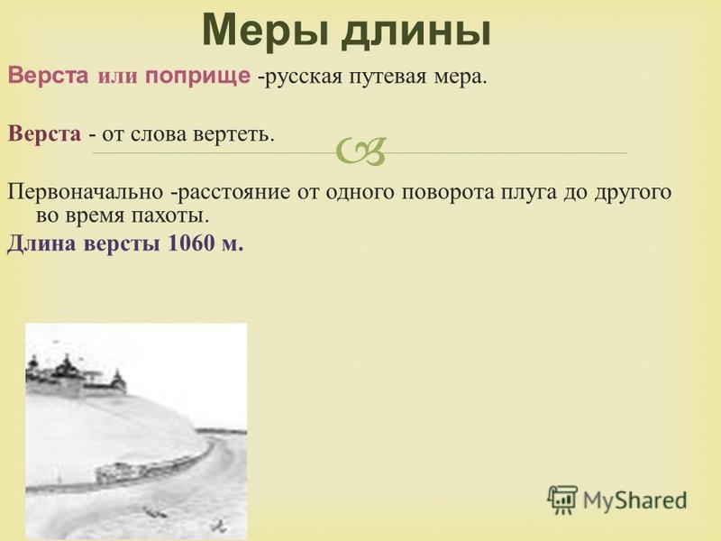 Верста или поприще - русская путевая мера. Верста - от слова вертеть. Первоначально - расстояние от одного поворота плуга до другого во время пахоты. Длина версты 1060 м. Меры длины