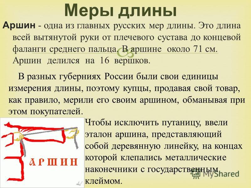 Аршин - одна из главных русских мер длины. Это длина всей вытянутой руки от плечевого сустава до концевой фаланги среднего пальца. В аршине около 71 см. Аршин делился на 16 вершков. Меры длины Чтобы исключить путаницу, ввели эталон аршина, представля