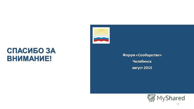 СПАСИБО ЗА ВНИМАНИЕ! Форум «Сообщество» Челябинск август 2015 17