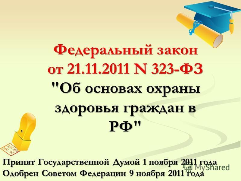 Федеральный закон от 21.11.2011 N 323-ФЗ Об основах охраны здоровья граждан в РФ Принят Государственной Думой 1 ноября 2011 года Одобрен Советом Федерации 9 ноября 2011 года