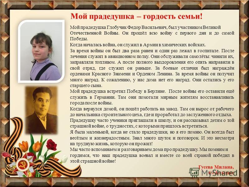 Мой прадедушка Глобучик Федор Васильевич, был участником Великой Отечественной Войны. Он прошёл всю войну с первого дня и до самой Победы. Когда началась война, он служил в Армии в химических войсках. За время войны он был два раза ранен и один раз л
