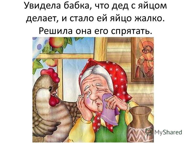 Увидела бабка, что дед с яйцом делает, и стало ей яйцо жалко. Решила она его спрятать.