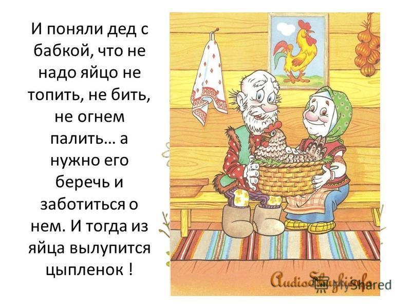 И поняли дед с бабкой, что не надо яйцо не топить, не бить, не огнем палить… а нужно его беречь и заботиться о нем. И тогда из яйца вылупится цыпленок !