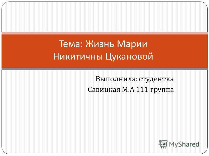 Выполнила : студентка Савицкая М. А 111 группа Тема : Жизнь Марии Никитичны Цукановой