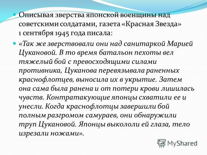 Описывая зверства японской военщины над советскими солдатами, газета «Красная Звезда» 1 сентября 1945 года писала: «Так же зверствовали они над санитаркой Марией Цукановой. В то время батальон пехоты вел тяжелый бой с превосходящими силами противника