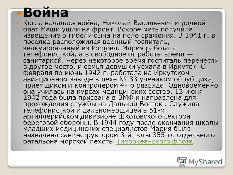 Война Когда началась война, Николай Васильевич и родной брат Маши ушли на фронт. Вскоре мать получила извещение о гибели сына на поле сражения. В 1941 г. в поселке расположился военный госпиталь, эвакуированный из Ростова. Мария работала телефонистко