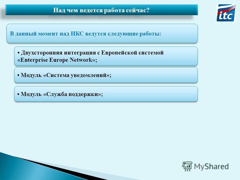 Над чем ведется работа сейчас? В данный момент над ИКС ведутся следующие работы: Двухсторонняя интеграция с Европейской системой «Enterprise Europe Network»; Модуль «Система уведомлений»; Модуль «Служба поддержки»;