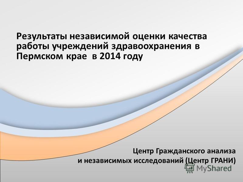 Результаты независимой оценки качества работы учреждений здравоохранения в Пермском крае в 2014 году Центр Гражданского анализа и независимых исследований (Центр ГРАНИ)