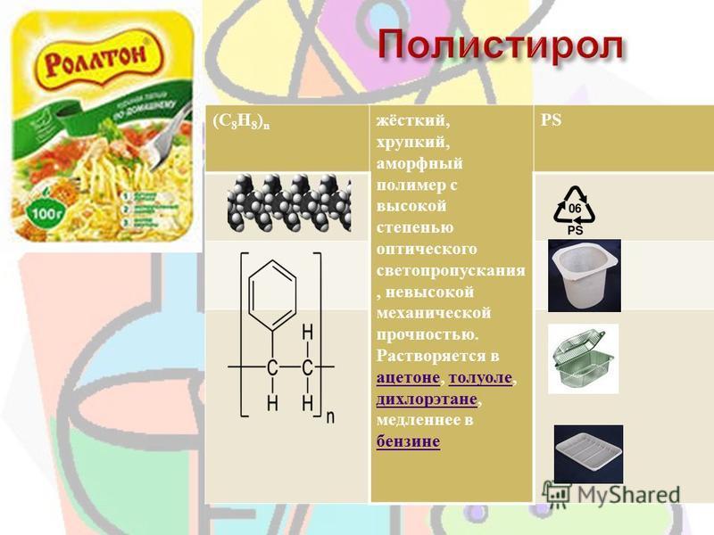 (C 8 H 8 ) n жёсткий, хрупкий, аморфный полимер с высокой степенью оптического светопропускания, невысокой механической прочностью. Растворяется в ацетоне, толуоле, дихлорэтане, медленнее в бензине ацетоне толуоле дихлорэтане бензине PS