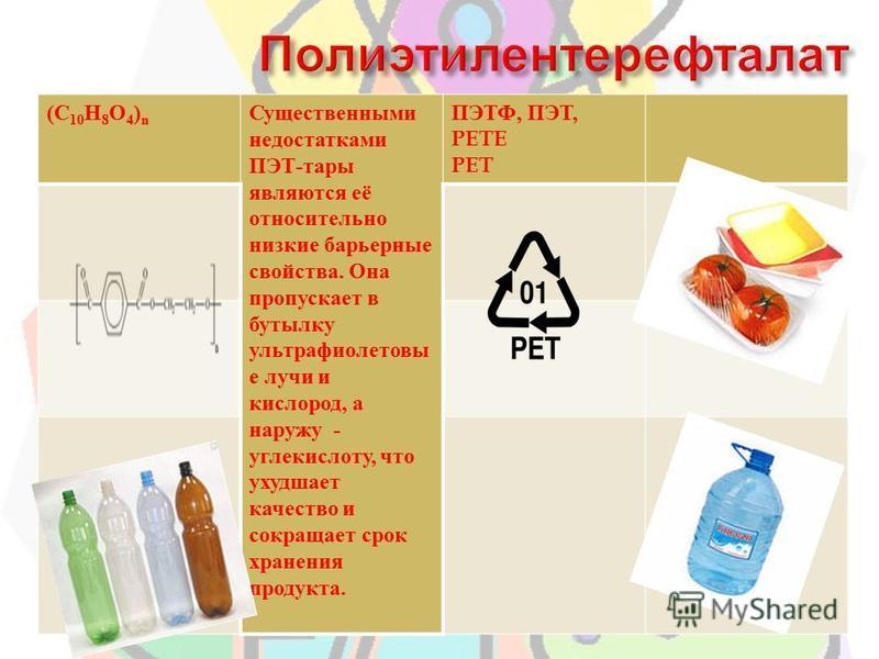 (C 10 H 8 O 4 ) n Существенными недостатками ПЭТ - тары являются её относительно низкие барьерные свойства. Она пропускает в бутылку ультрафиолетовые лучи и кислород, а наружу - углекислоту, что ухудшает качество и сокращает срок хранения продукта. П