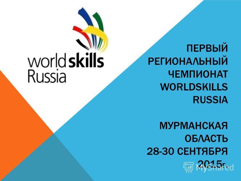 ПЕРВЫЙ РЕГИОНАЛЬНЫЙ ЧЕМПИОНАТ WORLDSKILLS RUSSIA МУРМАНСКАЯ ОБЛАСТЬ 28-30 СЕНТЯБРЯ 2015 Г.