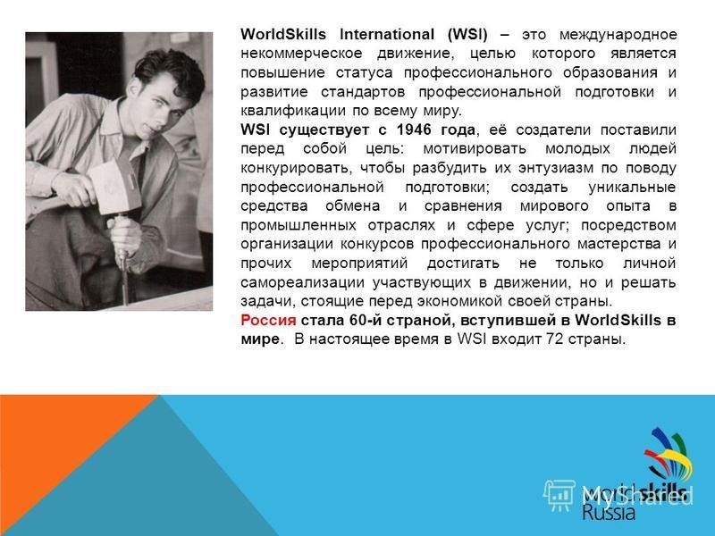 WorldSkills International (WSI) – это международное некоммерческое движение, целью которого является повышение статуса профессионального образования и развитие стандартов профессиональной подготовки и квалификации по всему миру. WSI существует с 1946