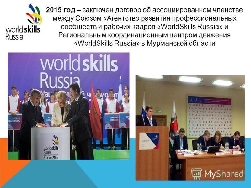 2015 год – заключен договор об ассоциированном членстве между Союзом «Агентство развития профессиональных сообществ и рабочих кадров «WorldSkills Russia» и Региональным координационным центром движения «WorldSkills Russia» в Мурманской области