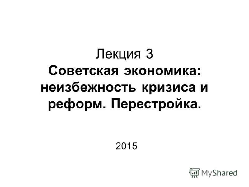 Лекция 3 Советская экономика: неизбежность кризиса и реформ. Перестройка. 2015