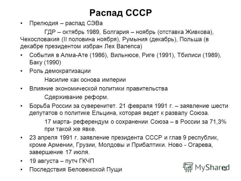 Распад СССР Прелюдия – распад СЭВа ГДР – октябрь 1989, Болгария – ноябрь (отставка Живкова), Чехословакия (II половина ноября), Румыния (декабрь), Польша (в декабре президентом избран Лех Валепса) События в Алма-Ате (1986), Вильнюсе, Риге (1991), Тби