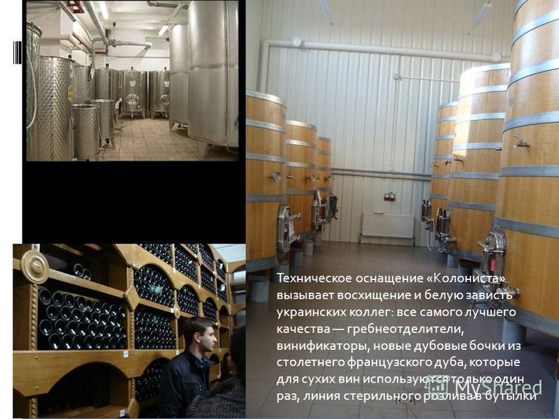 Техническое оснащение «Колониста» вызывает восхищение и белую зависть украинских коллег: все самого лучшего качества гребнеотделители, винификаторы, новые дубовые бочки из столетнего французского дуба, которые для сухих вин используются только один р