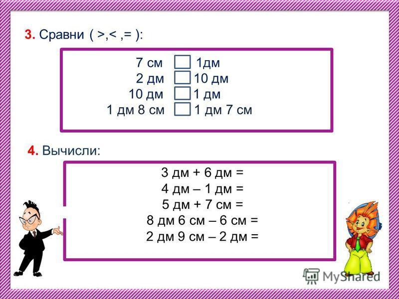 3333 3. Сравни ( >,<,= ): 7 см 1 дм 2 дм 10 дм 10 дм 1 дм 1 дм 8 см 1 дм 7 см 4. Вычисли: 3 дм + 6 дм = 4 дм – 1 дм = 5 дм + 7 см = 8 дм 6 см – 6 см = 2 дм 9 см – 2 дм =