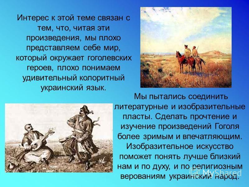 Интерес к этой теме связан с тем, что, читая эти произведения, мы плохо представляем себе мир, который окружает гоголевских героев, плохо понимаем удивительный колоритный украинский язык. Мы пытались соединить литературные и изобразительные пласты. С