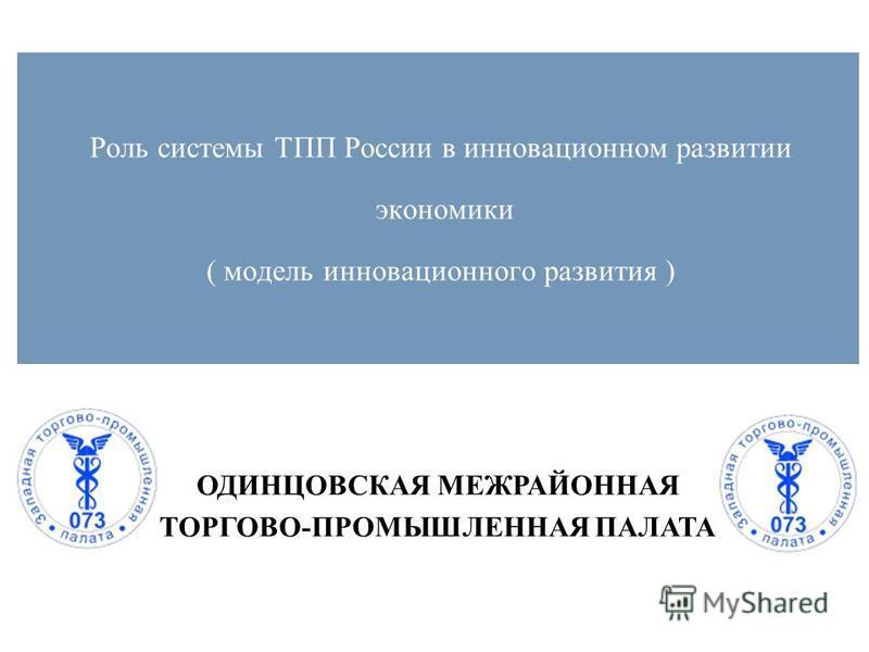ОДИНЦОВСКАЯ МЕЖРАЙОННАЯ ТОРГОВО-ПРОМЫШЛЕННАЯ ПАЛАТА Роль системы ТПП России в инновационном развитии экономики ( модель инновационного развития )