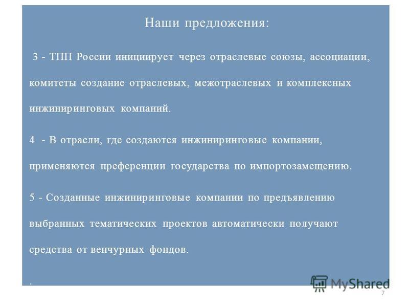 7 Наши предложения: 3 - ТПП России инициирует через отраслевые союзы, ассоциации, комитеты создание отраслевых, межотраслевых и комплексных инжиниринговых компаний. 4 - В отрасли, где создаются инжиниринговые компании, применяются преференции государ