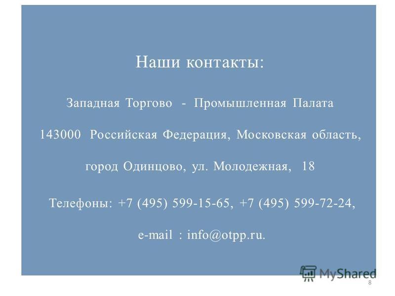 8 Наши контакты: Западная Торгово - Промышленная Палата 143000 Российская Федерация, Московская область, город Одинцово, ул. Молодежная, 18 Телефоны: +7 (495) 599-15-65, +7 (495) 599-72-24, e-mail : info@otpp.ru.