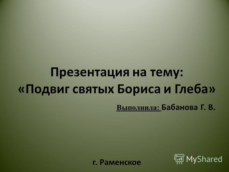 Презентация на тему: «Подвиг святых Бориса и Глеба» Выполнила: Бабанова Г. В. г. Раменское