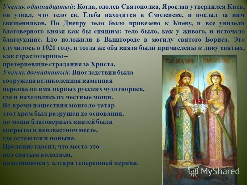 Ученик одиннадцатый: Когда, одолев Святополка, Ярослав утвердился Киев, он узнал, что тело св. Глеба находится в Смоленске, и послал за ним священников. По Днепру тело было привезено к Киеву, и все увидели благоверного князя как бы спящим: тело было,