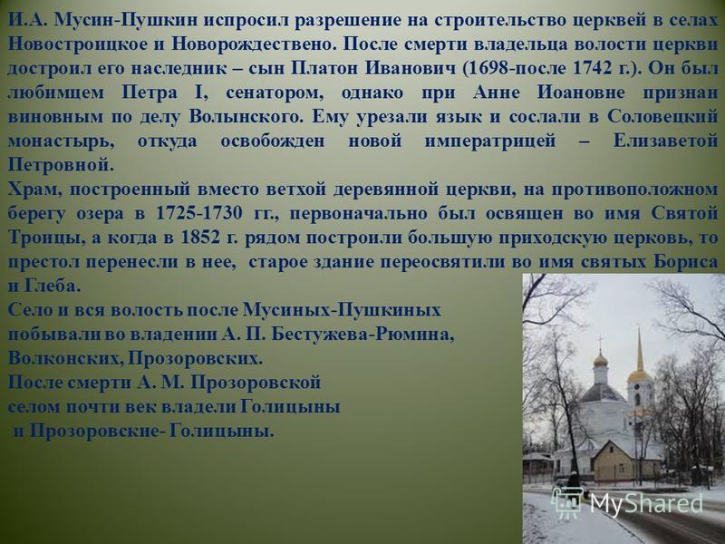 И.А. Мусин-Пушкин испросил разрешение на строительство церквей в селах Новостроицкое и Новорождествено. После смерти владельца волости церкви достроил его наследник – сын Платон Иванович (1698-после 1742 г.). Он был любимцем Петра I, сенатором, однак
