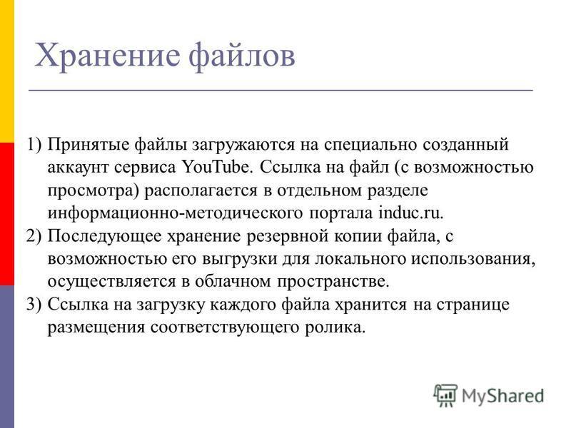 Хранение файлов 1)Принятые файлы загружаются на специально созданный аккаунт сервиса YouTube. Ссылка на файл (с возможностью просмотра) располагается в отдельном разделе информационно-методического портала induc.ru. 2)Последующее хранение резервной к