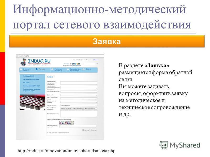http://induc.ru/innovation/innov_oborud/anketa.php Информационно-методический портал сетевого взаимодействия Заявка В разделе «Заявка» размещается форма обратной связи. Вы можете задавать, вопросы, оформлять заявку на методическое и техническое сопро