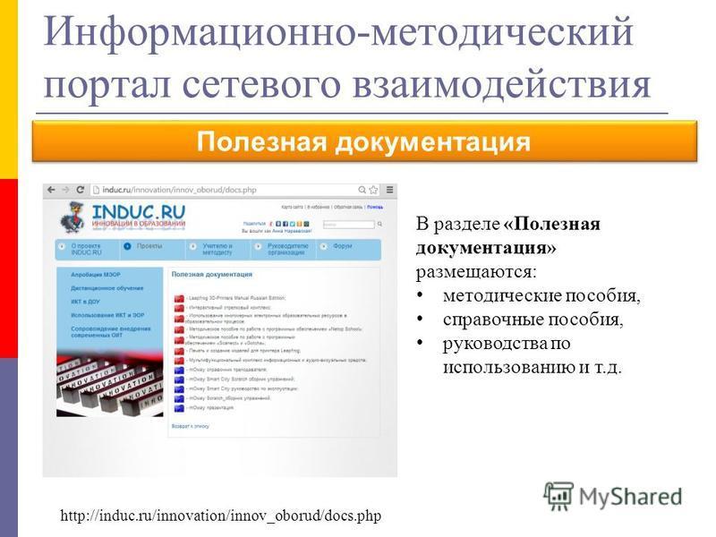 Информационно-методический портал сетевого взаимодействия Полезная документация В разделе «Полезная документация» размещаются: методические пособия, справочные пособия, руководства по использованию и т.д. http://induc.ru/innovation/innov_oborud/docs.