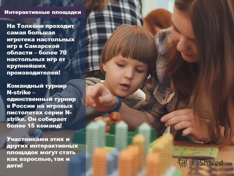Интерактивные площадки На Толконе проходит самая большая игротека настольных игр в Самарской области – более 70 настольных игр от крупнейших производителей! Командный турнир N-strike – единственный турнир в России на игровых пистолетах серии N- strik