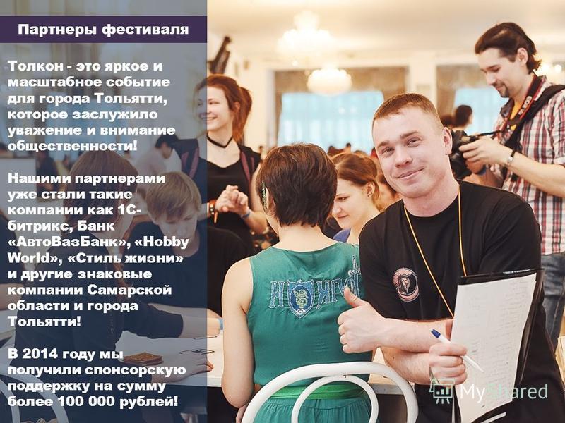 Партнеры фестиваля Толкон - это яркое и масштабное событие для города Тольятти, которое заслужило уважение и внимание общественности! Нашими партнерами уже стали такие компании как 1С- битрикс, Банк «Авто ВазБанк», «Hobby World», «Стиль жизни» и друг
