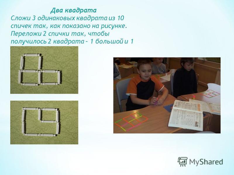 Два квадрата Сложи 3 одинаковых квадрата из 10 спичек так, как показано на рисунке. Переложи 2 спички так, чтобы получилось 2 квадрата – 1 большой и 1 маленький.