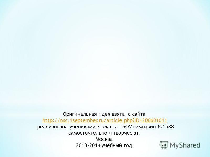 Оригинальная идея взята с сайта http://nsc.1september.ru/article.php?ID=200601011 реализована учениками 3 класса ГБОУ гимназии 1588 самостоятельно и творчески. Москва 2013-2014 учебный год.