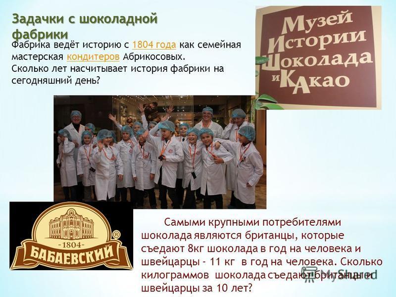 Задачки с шоколадной фабрики Фабрика ведёт историю с 1804 года как семейная мастерская кондитеров Абрикосовых.1804 года кондитеров Сколько лет насчитывает история фабрики на сегодняшний день? Самыми крупными потребителями шоколада являются британцы,