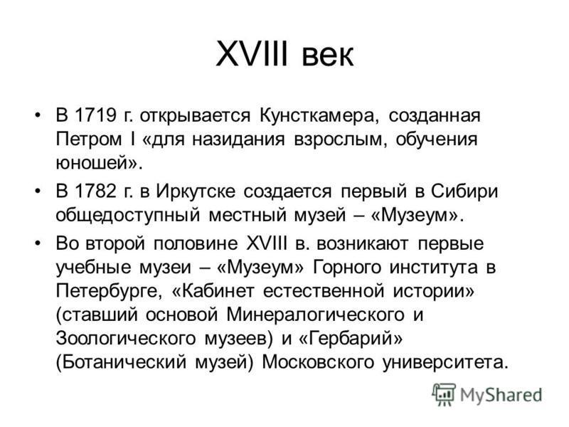 XVIII век В 1719 г. открывается Кунсткамера, созданная Петром I «для назидания взрослым, обучения юношей». В 1782 г. в Иркутске создается первый в Сибири общедоступный местный музей – «Музеум». Во второй половине ХVIII в. возникают первые учебные муз