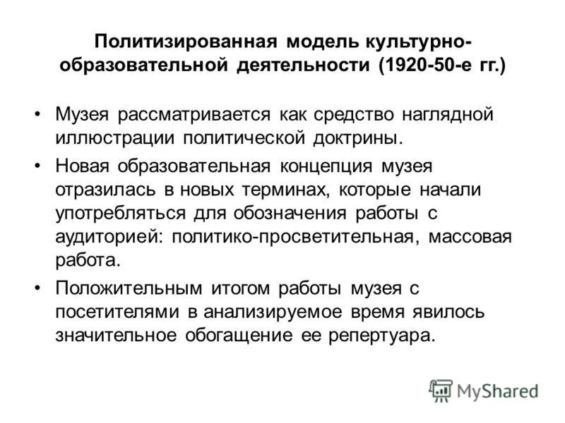 Политизированная модель культурно- образовательной деятельности (1920-50-е гг.) Музея рассматривается как средство наглядной иллюстрации политической доктрины. Новая образовательная концепция музея отразилась в новых терминах, которые начали употребл