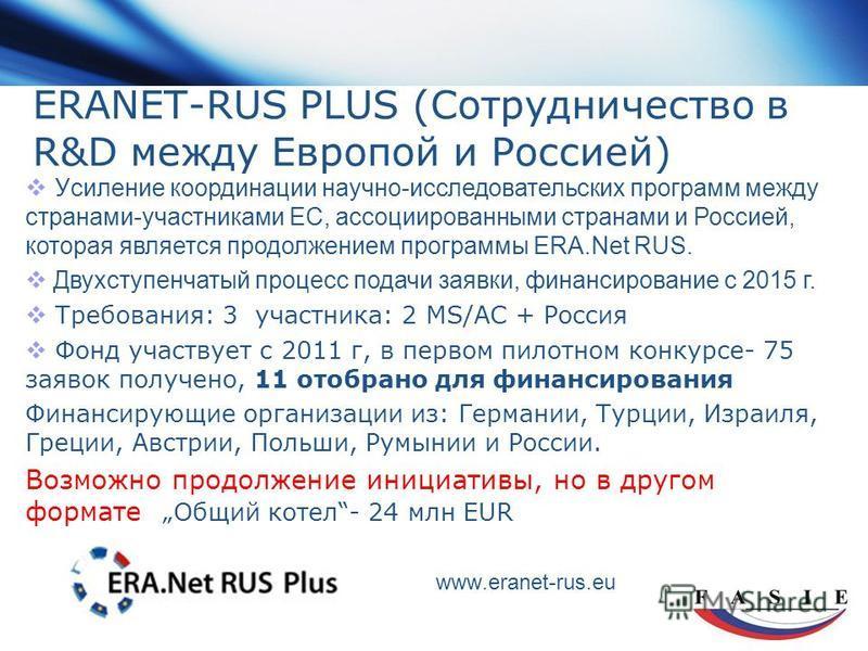 ERANET-RUS PLUS (Сотрудничество в R&D между Европой и Россией) www.eranet-rus.eu У силение координации научно-исследовательских программ между странами-участниками ЕС, ассоциированными странами и Россией, которая является продолжением программы ERA.N
